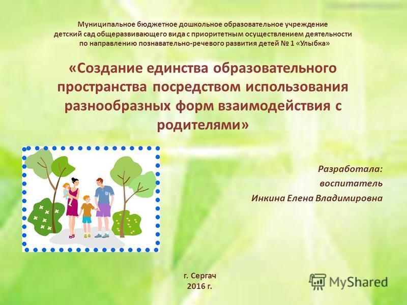 Муниципальное бюджетное дошкольное образовательное учреждение детский сад общеразвивающего вида с приоритетным осуществлением деятельности по направлению познавательно-речевого развития детей 1 «Улыбка» «Создание единства образовательного пространств