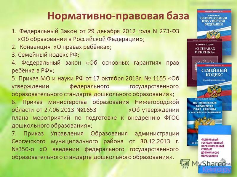 Нормативно-правовая база 1. Федеральный Закон от 29 декабря 2012 года N 273-ФЗ «Об образовании в Российской Федерации»; 2. Конвенция «О правах ребёнка»; 3. Семейный кодекс РФ; 4. Федеральный закон «Об основных гарантиях прав ребёнка в РФ»; 5. Приказ