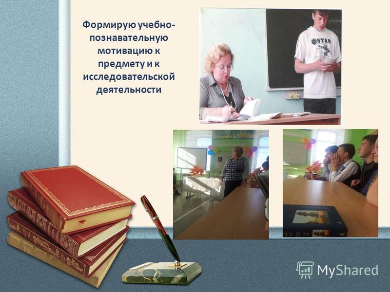 Формирую учебно- познавательную мотивацию к предмету и к исследовательской деятельности