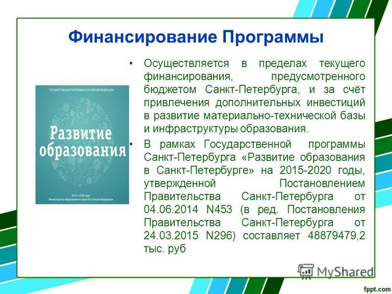 Финансирование Программы Осуществляется в пределах текущего финансирования, предусмотренного бюджетом Санкт-Петербурга, и за счёт привлечения дополнительных инвестиций в развитие материально-технической базы и инфраструктуры образования. В рамках Гос