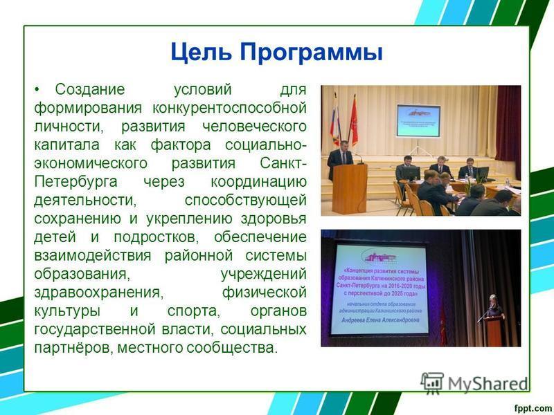 Цель Программы Создание условий для формирования конкурентоспособной личности, развития человеческого капитала как фактора социально- экономического развития Санкт- Петербурга через координацию деятельности, способствующей сохранению и укреплению здо