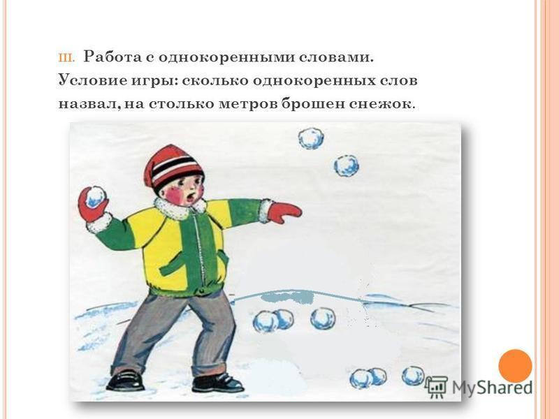 III. Работа с однокоренными словами. Условие игры: сколько однокоренных слов назвал, на столько метров брошен снежок.