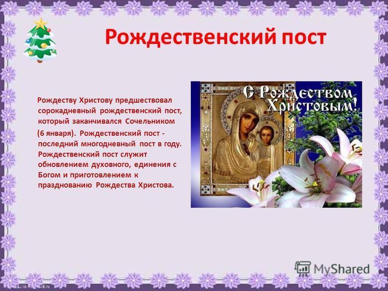 Рождественский пост Рождеству Христову предшествовал сорокадневный рождественский пост, который заканчивался Сочельником (6 января). Рождественский пост - последний многодневный пост в году. Рождественский пост служит обновлением духовного, единения