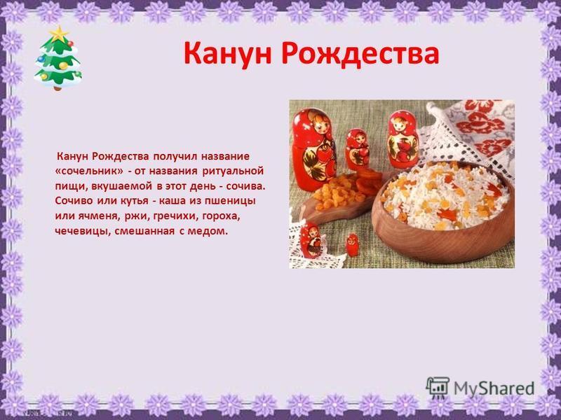 Канун Рождества Канун Рождества получил название «сочельник» - от названия ритуальной пищи, вкушаемой в этот день - сочива. Сочиво или кутья - каша из пшеницы или ячменя, ржи, гречихи, гороха, чечевицы, смешанная с медом.