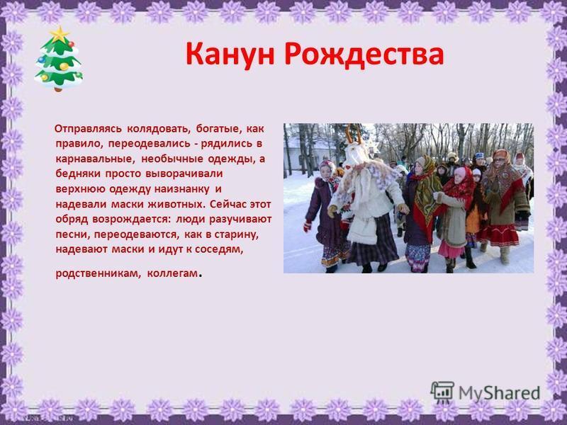 Канун Рождества Отправляясь колядовать, богатые, как правило, переодевались - рядились в карнавальные, необычные одежды, а бедняки просто выворачивали верхнюю одежду наизнанку и надевали маски животных. Сейчас этот обряд возрождается: люди разучивают
