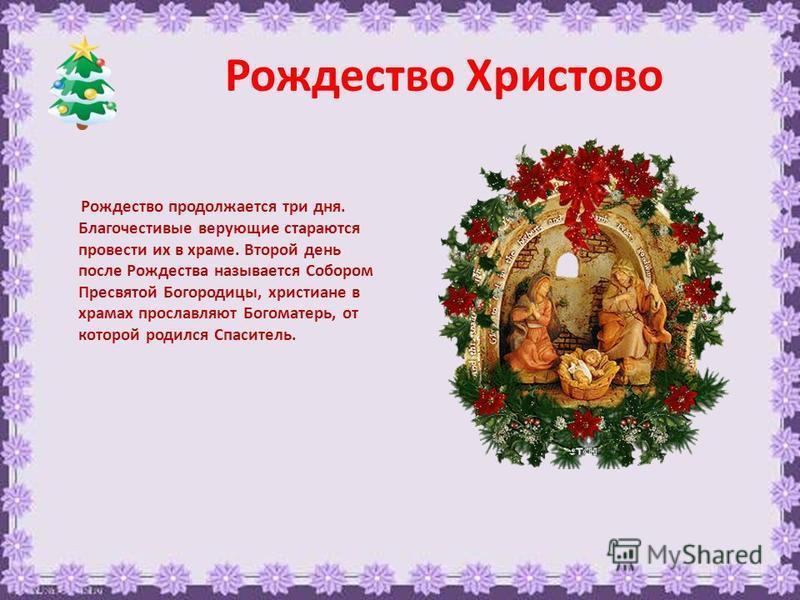 Рождество Христово Рождество продолжается три дня. Благочестивые верующие стараются провести их в храме. Второй день после Рождества называется Собором Пресвятой Богородицы, христиане в храмах прославляют Богоматерь, от которой родился Спаситель.