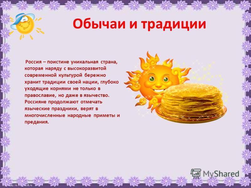 Обычаи и традиции Россия – поистине уникальная страна, которая наряду с высокоразвитой современной культурой бережно хранит традиции своей нации, глубоко уходящие корнями не только в православие, но даже в язычество. Россияне продолжают отмечать языч