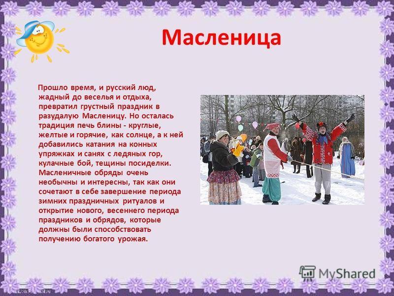 Масленица Прошло время, и русский люд, жадный до веселья и отдыха, превратил грустный праздник в разудалую Масленицу. Но осталась традиция печь блины - круглые, желтые и горячие, как солнце, а к ней добавились катания на конных упряжках и санях с лед