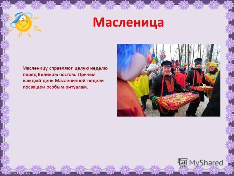Масленица Масленицу справляют целую неделю перед Великим постом. Причем каждый день Масленичной недели посвящен особым ритуалам.