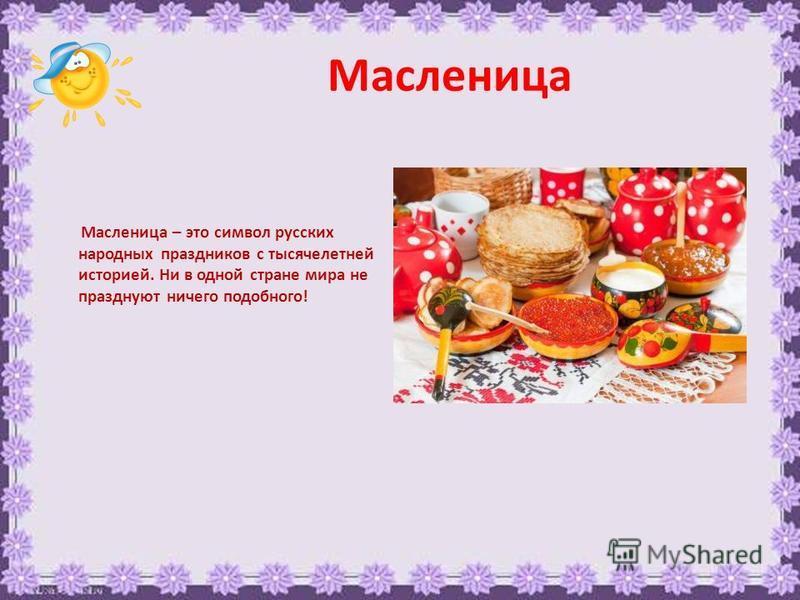 Масленица Масленица – это символ русских народных праздников с тысячелетней историей. Ни в одной стране мира не празднуют ничего подобного!