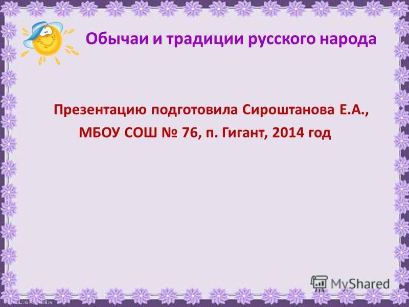 Обычаи и традиции русского народа Презентацию подготовила Сироштанова Е.А., МБОУ СОШ 76, п. Гигант, 2014 год