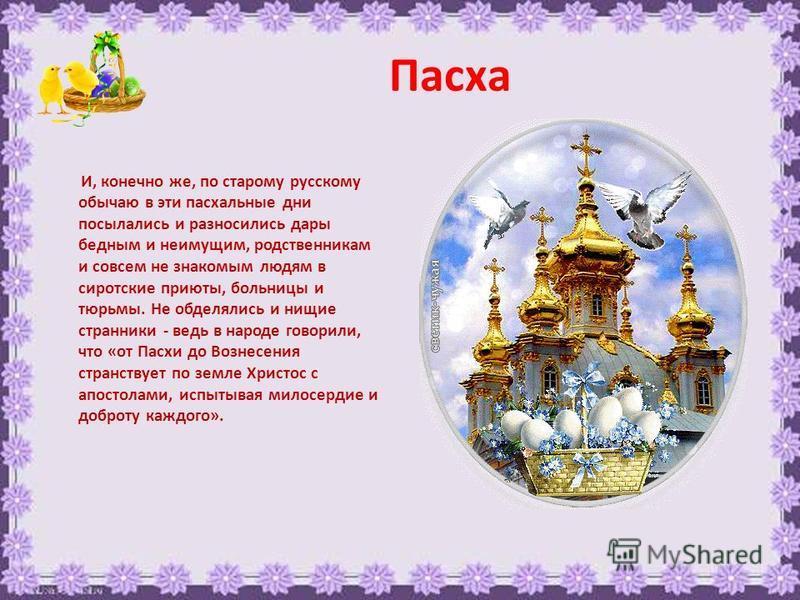 Пасха И, конечно же, по старому русскому обычаю в эти пасхальные дни посылались и разносились дары бедным и неимущим, родственникам и совсем не знакомым людям в сиротские приюты, больницы и тюрьмы. Не обделялись и нищие странники - ведь в народе гово