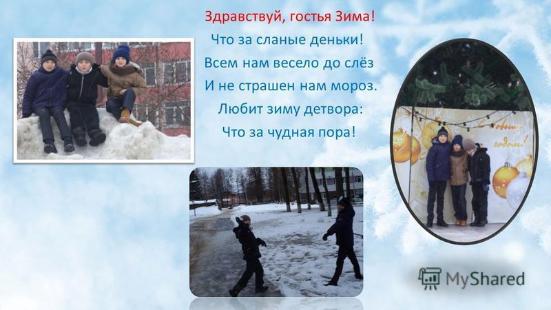 Здравствуй, гостья Зима! Что за славные деньки! Всем нам весело до слёз И не страшен нам мороз. Любит зиму детвора: Что за чудная пора!