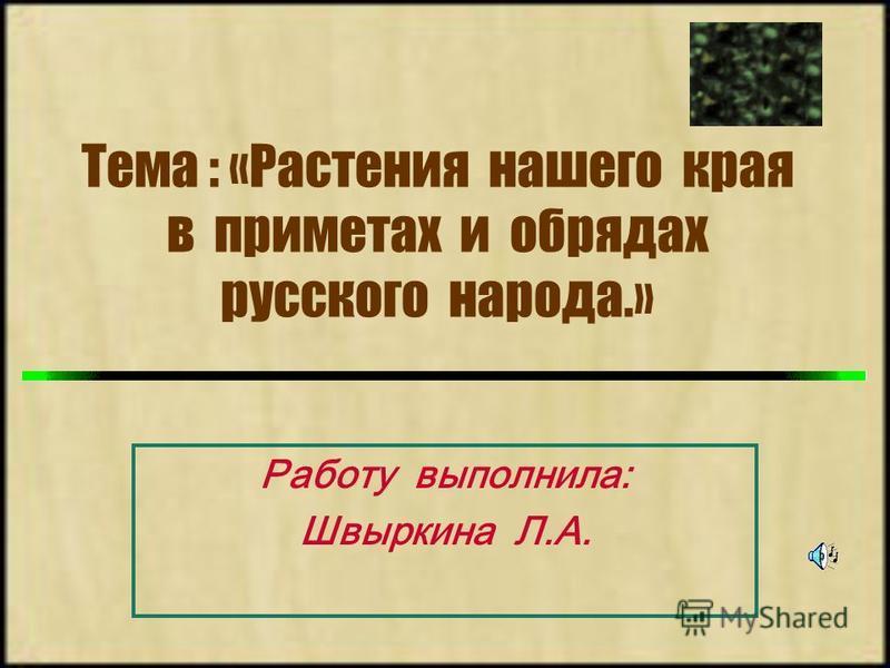 Тема : «Растения нашего края в приметах и обрядах русского народа.» Работу выполнила: Швыркина Л.А.