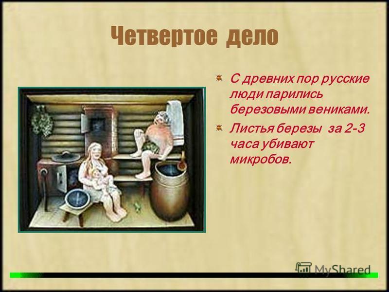 Четвертое дело С древних пор русские люди парились березовыми вениками. Листья березы за 2-3 часа убивают микробов.
