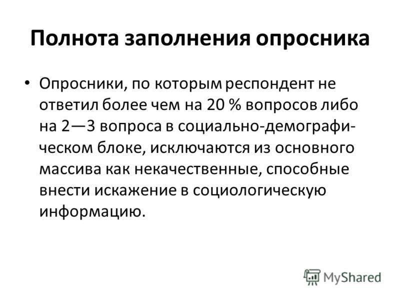 Полнота заполнения опросника Опросники, по которым респондент не ответил более чем на 20 % вопросов либо на 23 вопроса в социально-демографи ческом блоке, исключаются из основного массива как некачественные, способные внести искажение в социологиче