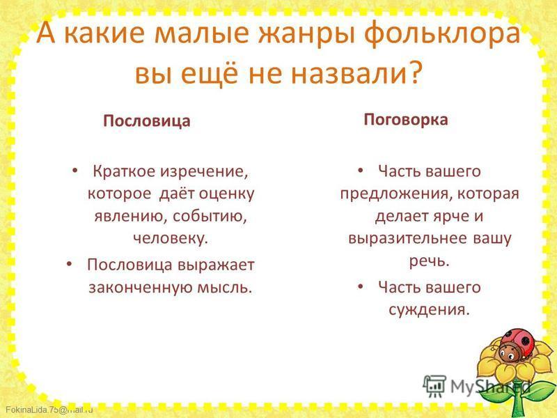 FokinaLida.75@mail.ru А какие малые жанры фольклора вы ещё не назвали? Пословица Краткое изречение, которое даёт оценку явлению, событию, человеку. Пословица выражает законченную мысль. Поговорка Часть вашего предложения, которая делает ярче и вырази