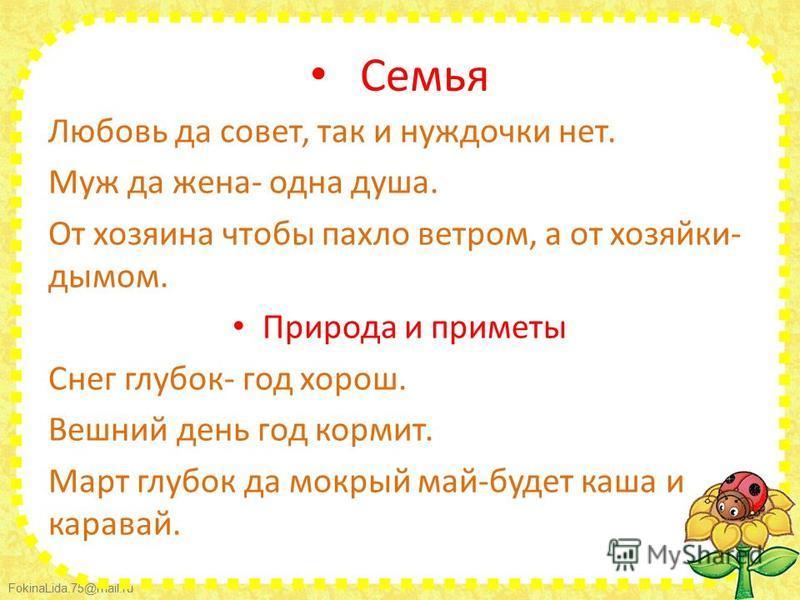 FokinaLida.75@mail.ru Семья Любовь да совет, так и нуждочки нет. Муж да жена- одна душа. От хозяина чтобы пахло ветром, а от хозяйки- дымом. Природа и приметы Снег глубок- год хорош. Вешний день год кормит. Март глубок да мокрый май-будет каша и кара