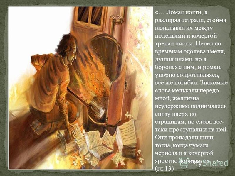 «… Ломая ногти, я раздирал тетради, стоймя вкладывал их между поленьями и кочергой трепал листы. Пепел по временам одолевал меня, душил пламя, но я боролся с ним, и роман, упорно сопротивляясь, всё же погибал. Знакомые слова мелькали передо мной, жел