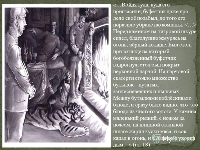 «…Войдя туда, куда его пригласили, буфетчик даже про дело своё позабыл, до того его поразило убранство комнаты. Перед камином на тигровой шкуре сидел, благодушно жмурясь на огонь, чёрный котище. Был стол, при взгляде на который богобоязненный буфетчи