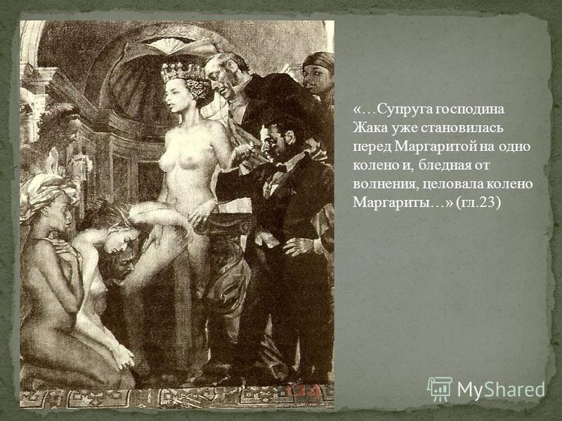 «…Супруга господина Жака уже становилась перед Маргаритой на одно колено и, бледная от волнения, целовала колено Маргариты…» (гл.23)