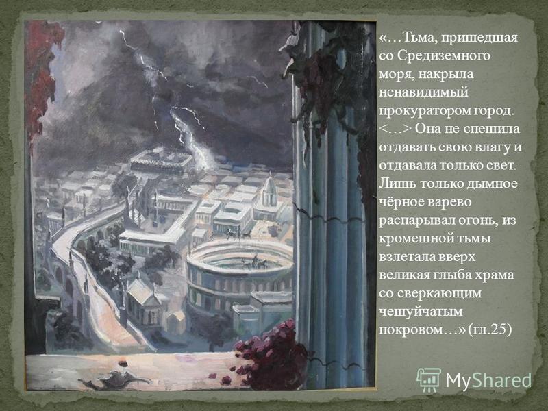 «…Тьма, пришедшая со Средиземного моря, накрыла ненавидимый прокуратором город. Она не спешила отдавать свою влагу и отдавала только свет. Лишь только дымное чёрное варево распарывал огонь, из кромешной тьмы взлетала вверх великая глыба храма со свер
