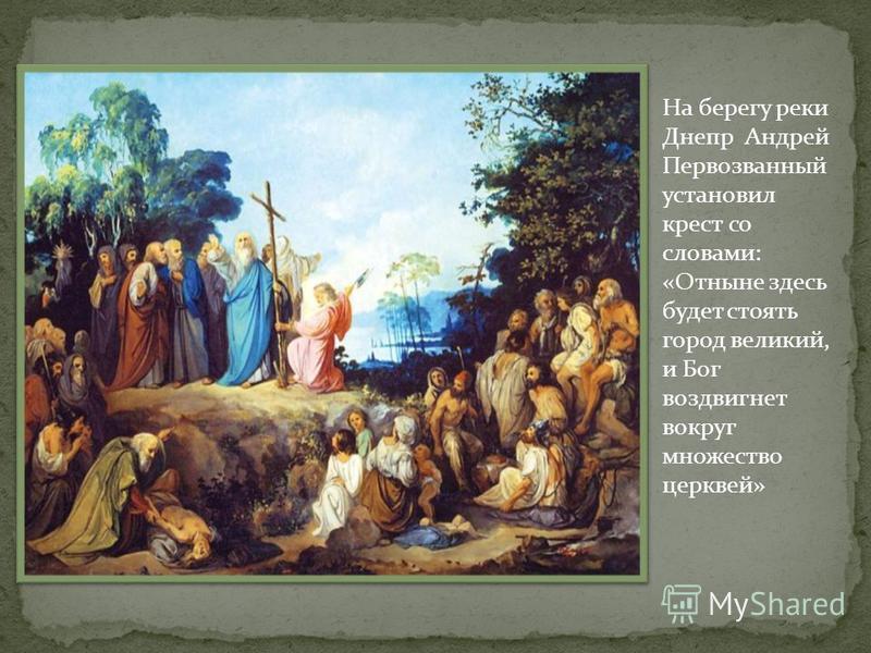 На берегу реки Днепр Андрей Первозванный установил крест со словами: «Отныне здесь будет стоять город великий, и Бог воздвигнет вокруг множество церквей»