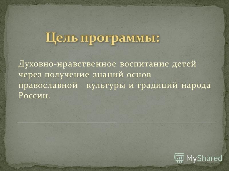 Духовно-нравственное воспитание детей через получение знаний основ православной культуры и традиций народа России.