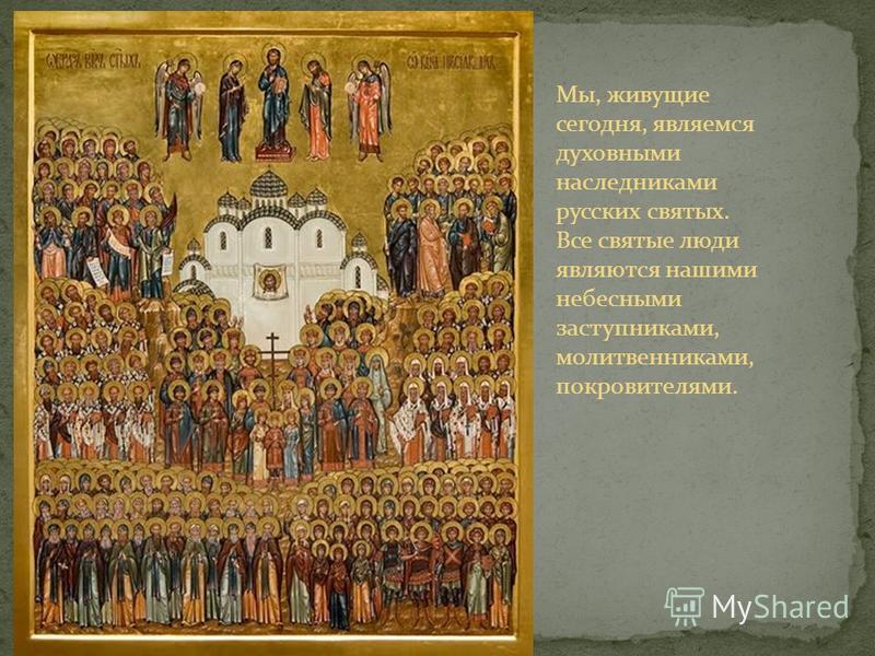 Мы, живущие сегодня, являемся духовными наследниками русских святых. Все святые люди являются нашими небесными заступниками, молитвенниками, покровителями.