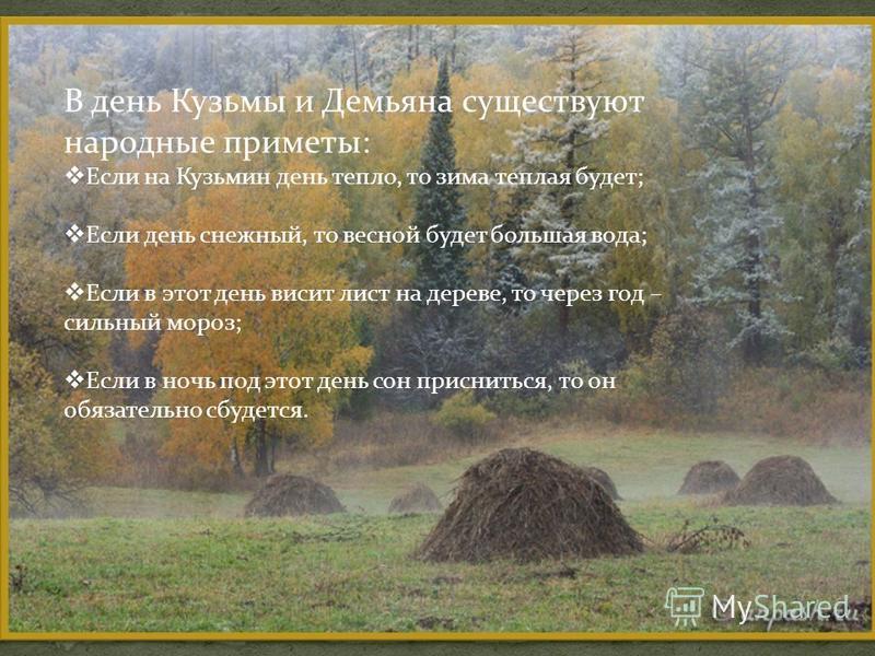 В день Кузьмы и Демьяна существуют народные приметы: Если на Кузьмин день тепло, то зима теплая будет; Если день снежный, то весной будет большая вода; Если в этот день висит лист на дереве, то через год – сильный мороз; Если в ночь под этот день сон