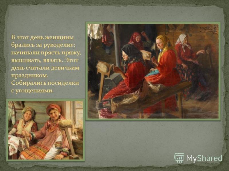 В этот день женщины брались за рукоделие: начинали прясть пряжу, вышивать, вязать. Этот день считали девичьим праздником. Собирались посиделки с угощениями.