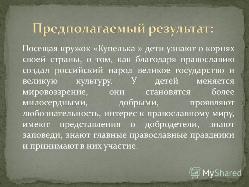 Посещая кружок «Купелька » дети узнают о корнях своей страны, о том, как благодаря православию создал российский народ великое государство и великую культуру. У детей меняется мировоззрение, они становятся более милосердными, добрыми, проявляют любоз