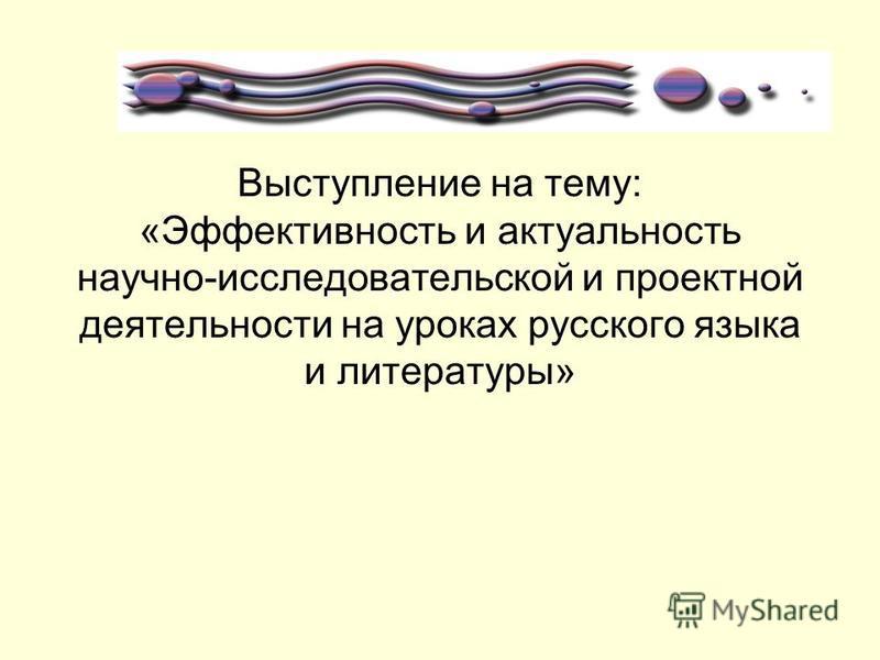 Выступление на тему: «Эффективность и актуальность научно-исследовательской и проектной деятельности на уроках русского языка и литературы»