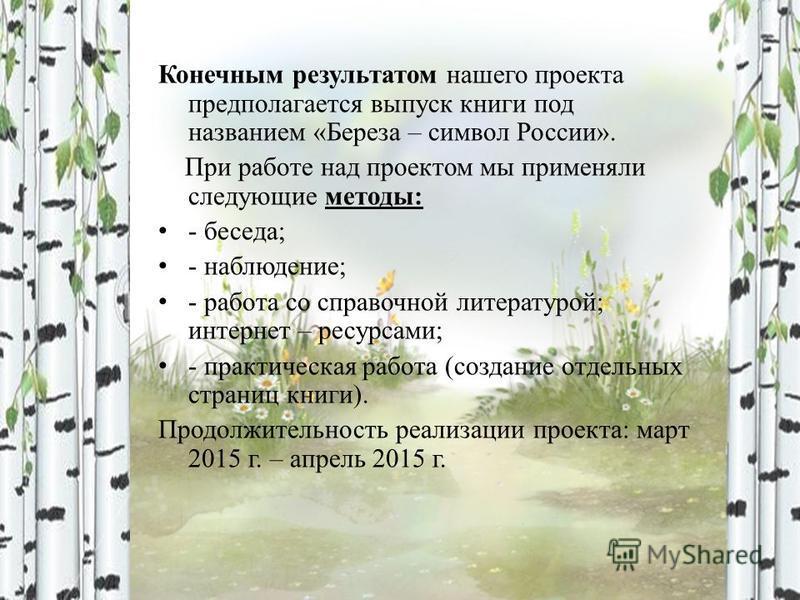 Конечным результатом нашего проекта предполагается выпуск книги под названием «Береза – символ России». При работе над проектом мы применяли следующие методы: - беседа; - наблюдение; - работа со справочной литературой; интернет – ресурсами; - практич