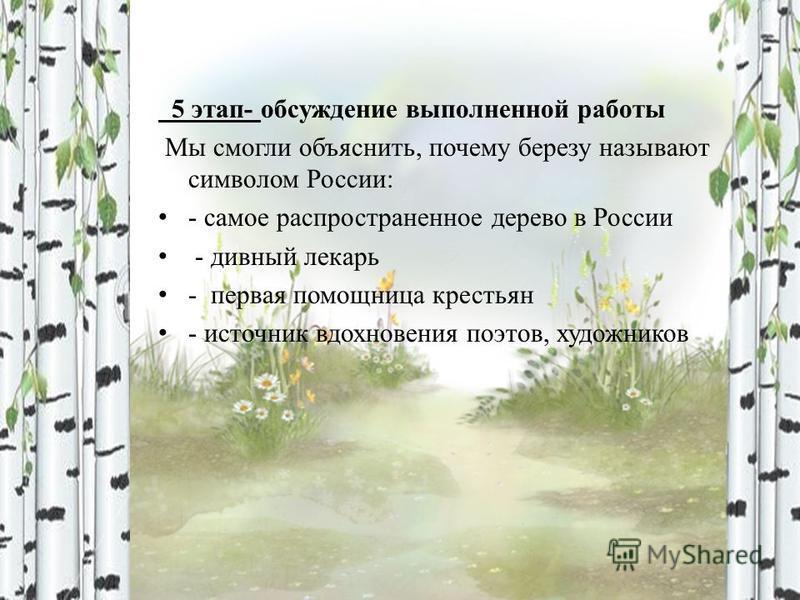 5 этап- обсуждение выполненной работы Мы смогли объяснить, почему березу называют символом России: - самое распространенное дерево в России - дивный лекарь - первая помощница крестьян - источник вдохновения поэтов, художников