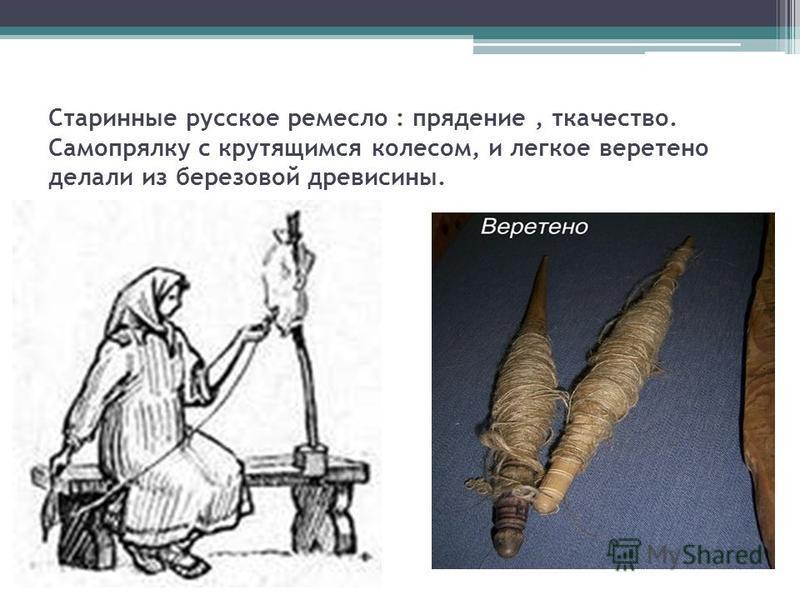 Старинные русское ремесло : прядение, ткачество. Самопрялку с крутящимся колесом, и легкое веретено делали из березовой древесины.