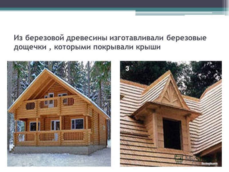 Из березовой древесины изготавливали березовые дощечки, которыми покрывали крыши