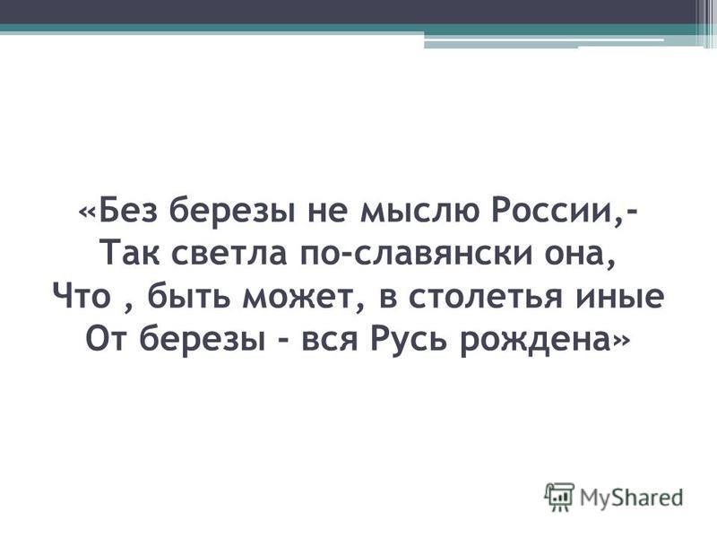 «Без березы не мыслю России,- Так светла по-славянски она, Что, быть может, в столетья иные От березы - вся Русь рождена»
