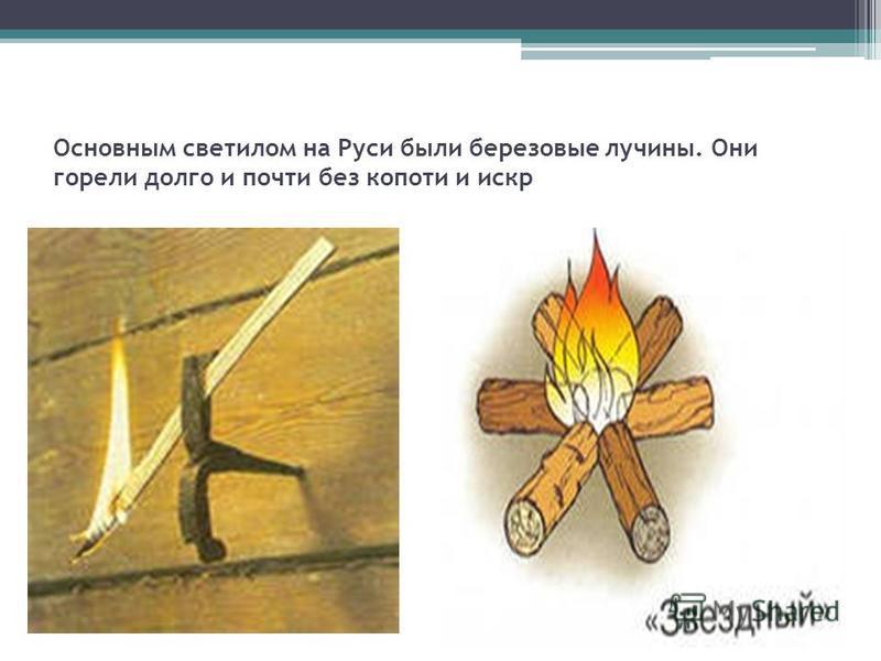 Основным светилом на Руси были березовые лучины. Они горели долго и почти без копоти и искр