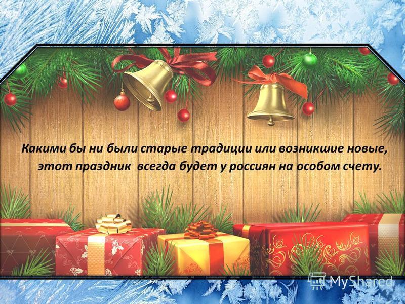 Какими бы ни были старые традиции или возникшие новые, этот праздник всегда будет у россиян на особом счету.