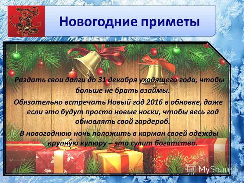 Новогодние приметы Раздать свои долги до 31 декабря уходящего года, чтобы больше не брать взаймы. Обязательно встречать Новый год 2016 в обновке, даже если это будут просто новые носки, чтобы весь год обновлять свой гардероб. В новогоднюю ночь положи