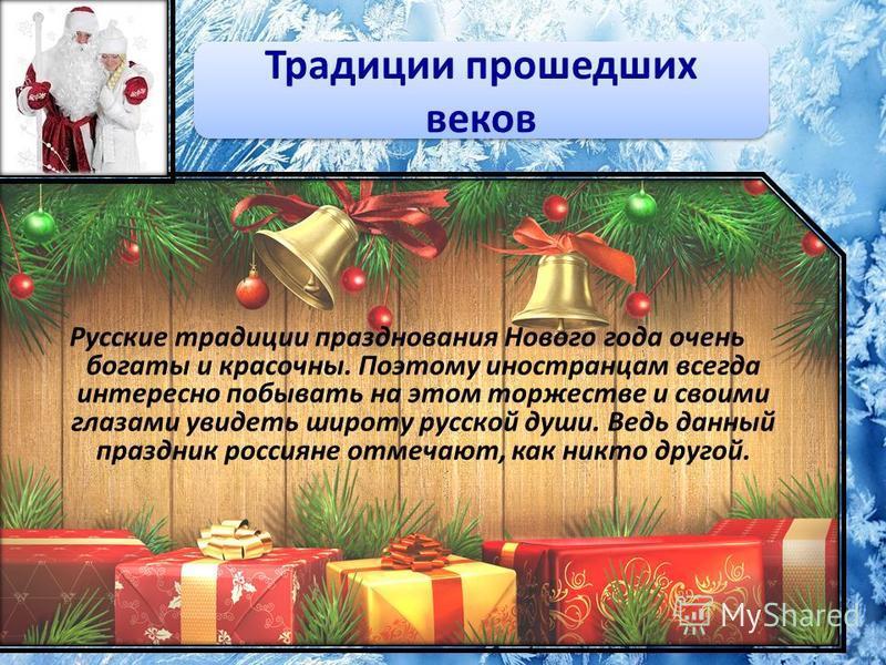 Русские традиции празднования Нового года очень богаты и красочны. Поэтому иностранцам всегда интересно побывать на этом торжестве и своими глазами увидеть широту русской души. Ведь данный праздник россияне отмечают, как никто другой. Традиции прошед