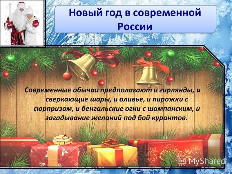 Новый год в современной России Современные обычаи предполагают и гирлянды, и сверкающие шары, и оливье, и пирожки с сюрпризом, и бенгальские огни с шампанским, и загадывание желаний под бой курантов.