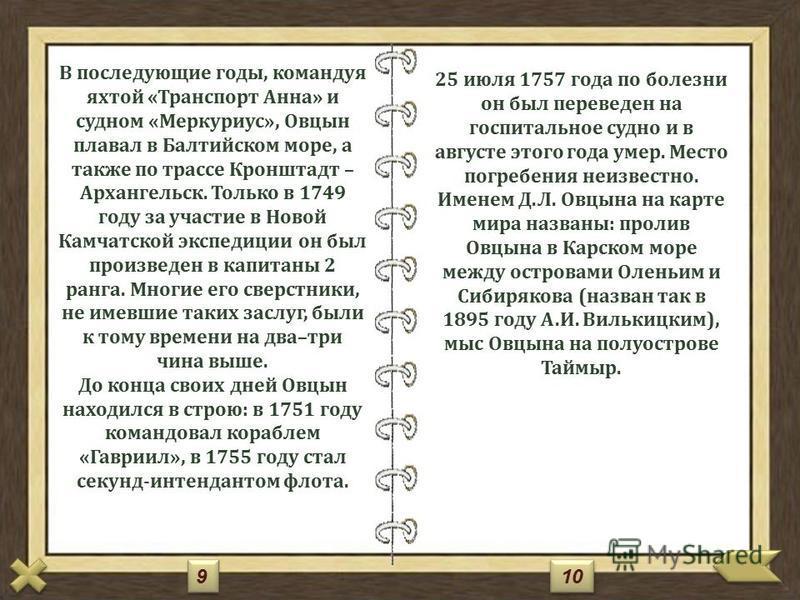 Биография Овцына Дмитрия Леонтьевича Дмитрий Леонтьевич родился в усадьбе Чегловка Буйского уезда. В 1721 году начал учиться в Московской навигацкой школе, но через год был переведен в Морскую академию в Петербурге и окончил ее в 1726 году. В 1725 го