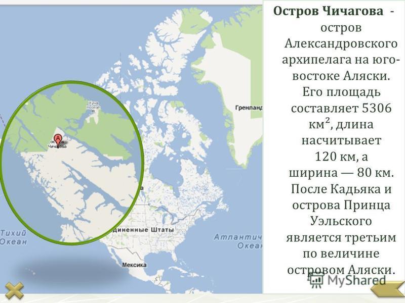 Остров Чичагова - остров Александровского архипелага на юго- востоке Аляски. Его площадь составляет 5306 км², длина насчитывает 120 км, а ширина 80 км. После Кадьяка и острова Принца Уэльского является третьим по величине островом Аляски.