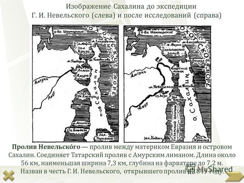 Изображение Сахалина до экспедиции Г. И. Невельского (слева) и после исследований (справа) Пролив Невельско́го пролив между материком Евразия и островом Сахалин. Соединяет Татарский пролив с Амурским лиманом. Длина около 56 км, наименьшая ширина 7,3