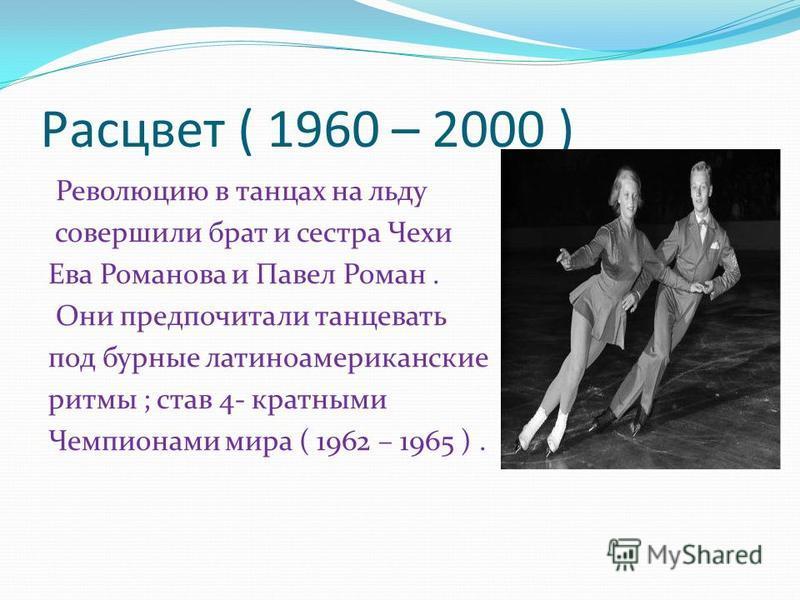Расцвет ( 1960 – 2000 ) Революцию в танцах на льду совершили брат и сестра Чехи Ева Романова и Павел Роман. Они предпочитали танцевать под бурные латиноамериканские ритмы ; став 4- кратными Чемпионами мира ( 1962 – 1965 ).