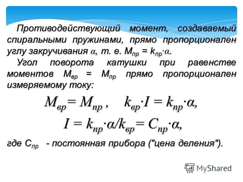 Противодействующий момент, создаваемый спиральными пружинами, прямо пропорционален углу закручивания α, т. е. М пр = k пр · α. Угол поворота катушки при равенстве моментов М вр = М пр прямо пропорционален измеряемому току: М вр = М пр, k вр ·I = k пр