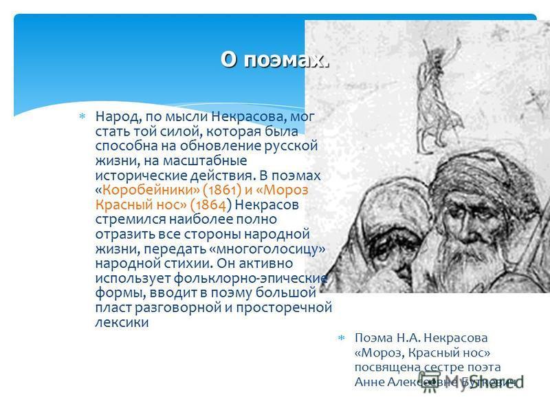 О поэмах. Народ, по мысли Некрасова, мог стать той силой, которая была способна на обновление русской жизни, на масштабные исторические действия. В поэмах «Коробейники» (1861) и «Мороз Красный нос» (1864) Некрасов стремился наиболее полно отразить вс