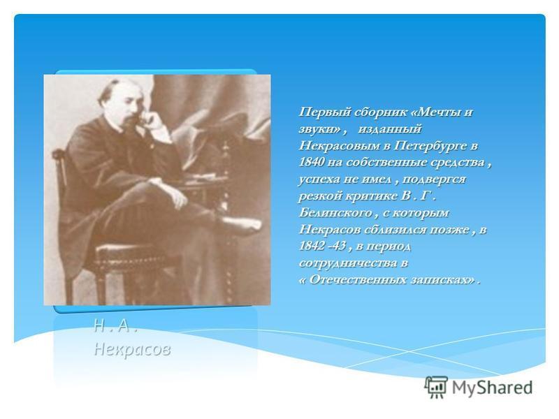 Н. А. Некрасов Первый сборник «Мечты и звуки», изданный Некрасовым в Петербурге в 1840 на собственные средства, успеха не имел, подвергся резкой критике В. Г. Белинского, с которым Некрасов сблизился позже, в 1842 -43, в период сотрудничества в « Оте